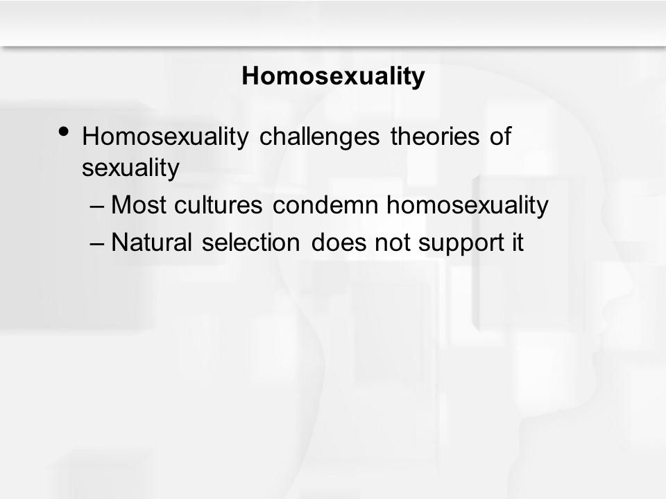 Homosexuality Homosexuality challenges theories of sexuality –Most cultures condemn homosexuality –Natural selection does not support it