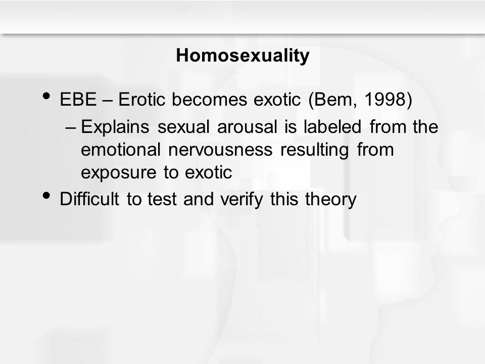Homosexuality EBE – Erotic becomes exotic (Bem, 1998) –Explains sexual arousal is labeled from the emotional nervousness resulting from exposure to exotic Difficult to test and verify this theory
