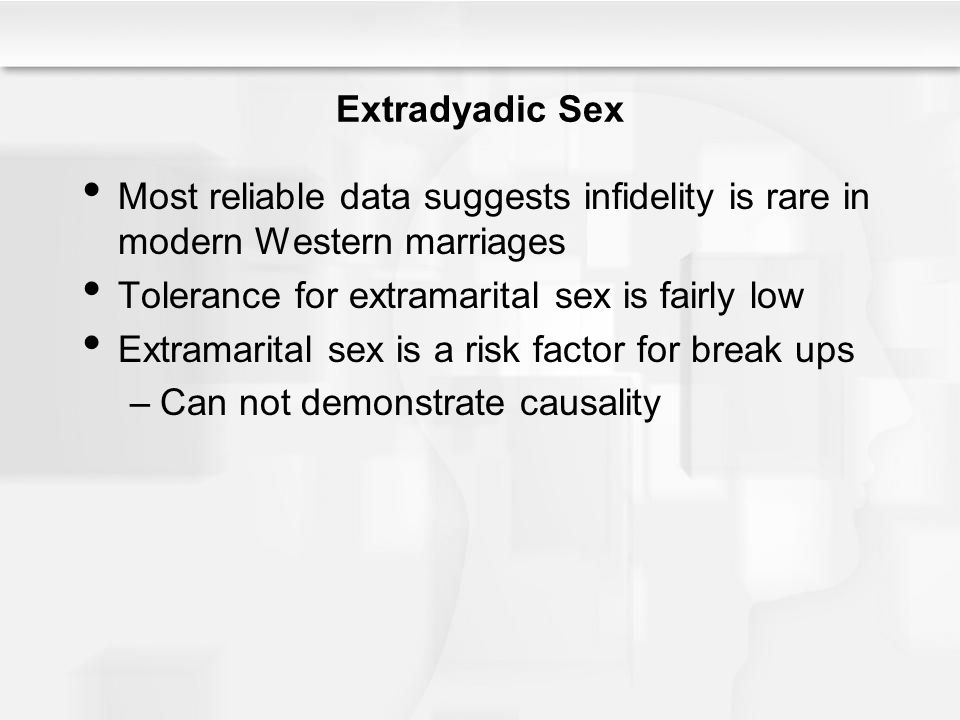 Extradyadic Sex Most reliable data suggests infidelity is rare in modern Western marriages Tolerance for extramarital sex is fairly low Extramarital sex is a risk factor for break ups –Can not demonstrate causality