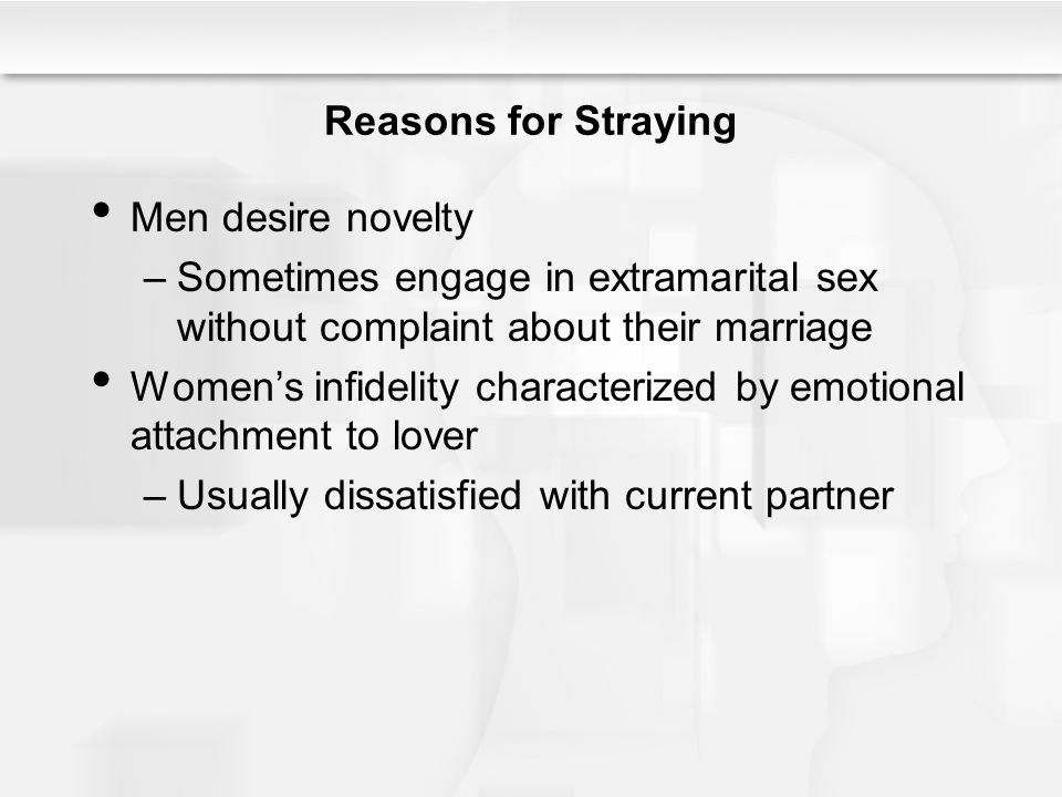Reasons for Straying Men desire novelty –Sometimes engage in extramarital sex without complaint about their marriage Women's infidelity characterized by emotional attachment to lover –Usually dissatisfied with current partner