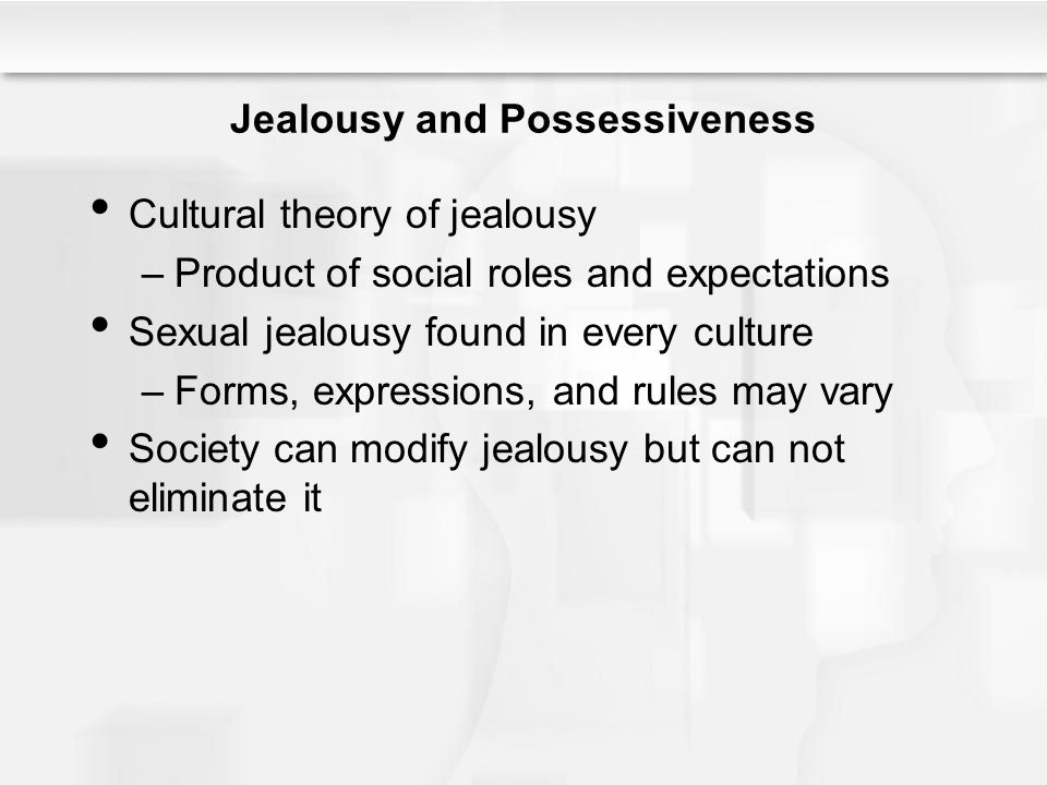 Jealousy and Possessiveness Cultural theory of jealousy –Product of social roles and expectations Sexual jealousy found in every culture –Forms, expressions, and rules may vary Society can modify jealousy but can not eliminate it