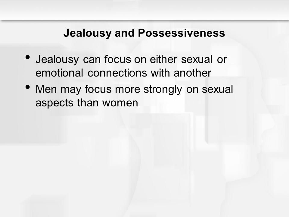 Jealousy and Possessiveness Jealousy can focus on either sexual or emotional connections with another Men may focus more strongly on sexual aspects th