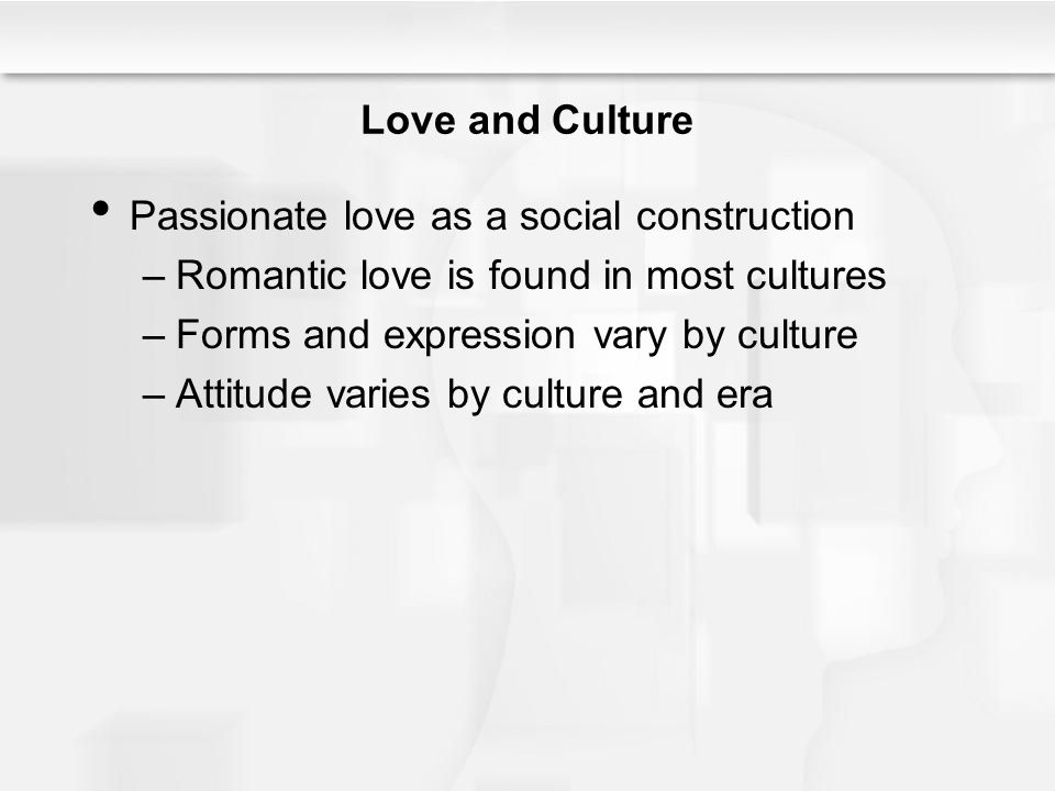 Love and Culture Passionate love as a social construction –Romantic love is found in most cultures –Forms and expression vary by culture –Attitude varies by culture and era