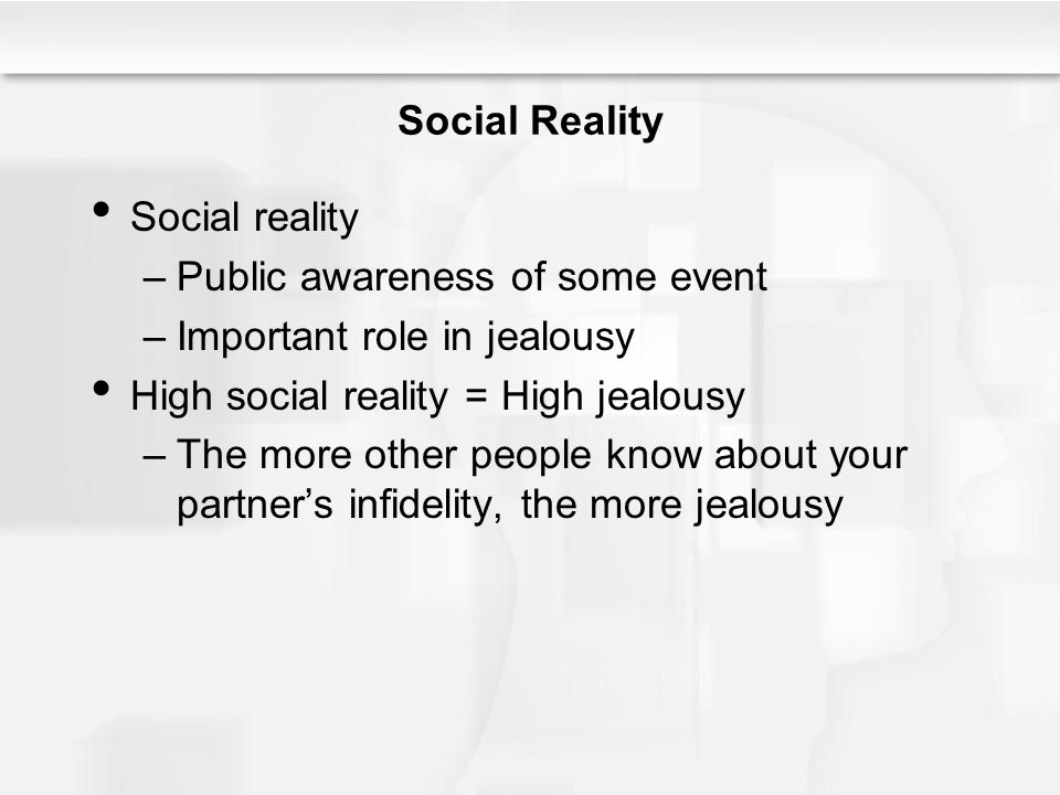 Social Reality Social reality –Public awareness of some event –Important role in jealousy High social reality = High jealousy –The more other people k