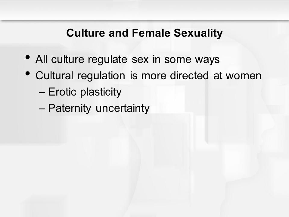 Culture and Female Sexuality All culture regulate sex in some ways Cultural regulation is more directed at women –Erotic plasticity –Paternity uncerta