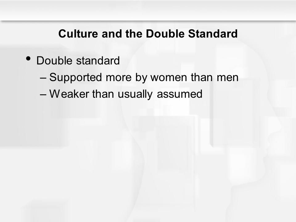 Culture and the Double Standard Double standard –Supported more by women than men –Weaker than usually assumed