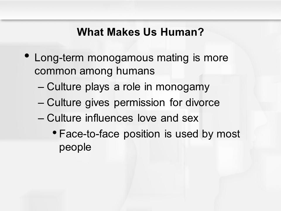 What Makes Us Human? Long-term monogamous mating is more common among humans –Culture plays a role in monogamy –Culture gives permission for divorce –