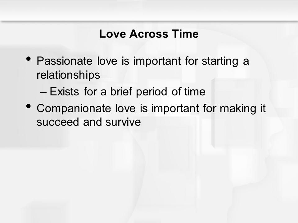 Love Across Time Passionate love is important for starting a relationships –Exists for a brief period of time Companionate love is important for makin