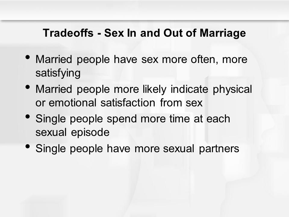Tradeoffs - Sex In and Out of Marriage Married people have sex more often, more satisfying Married people more likely indicate physical or emotional s