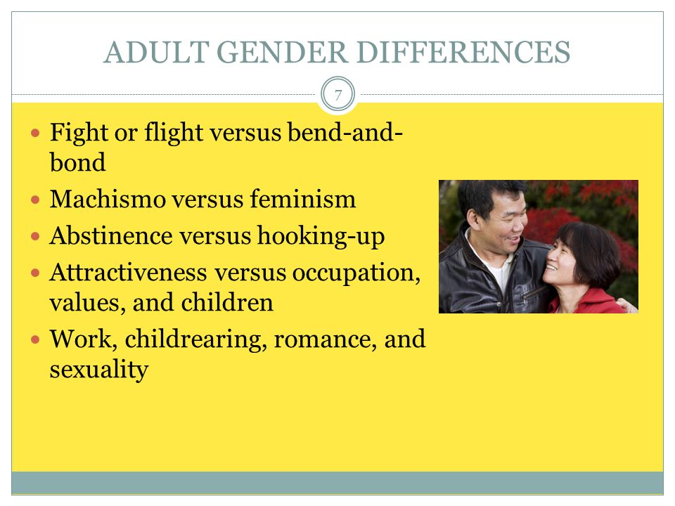 ADULT GENDER DIFFERENCES Fight or flight versus bend-and- bond Machismo versus feminism Abstinence versus hooking-up Attractiveness versus occupation, values, and children Work, childrearing, romance, and sexuality 7