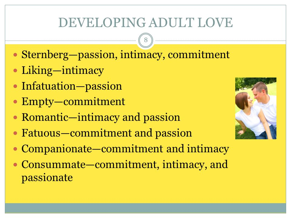 DEVELOPING ADULT LOVE Sternberg—passion, intimacy, commitment Liking—intimacy Infatuation—passion Empty—commitment Romantic—intimacy and passion Fatuous—commitment and passion Companionate—commitment and intimacy Consummate—commitment, intimacy, and passionate 8