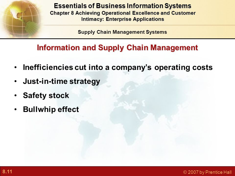 8.11 © 2007 by Prentice Hall Information and Supply Chain Management Inefficiencies cut into a company's operating costs Just-in-time strategy Safety stock Bullwhip effect Essentials of Business Information Systems Chapter 8 Achieving Operational Excellence and Customer Intimacy: Enterprise Applications Supply Chain Management Systems