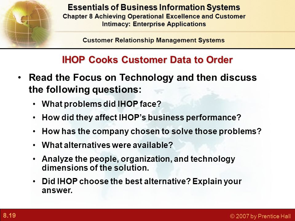 8.19 © 2007 by Prentice Hall IHOP Cooks Customer Data to Order Customer Relationship Management Systems Essentials of Business Information Systems Chapter 8 Achieving Operational Excellence and Customer Intimacy: Enterprise Applications Read the Focus on Technology and then discuss the following questions: What problems did IHOP face.