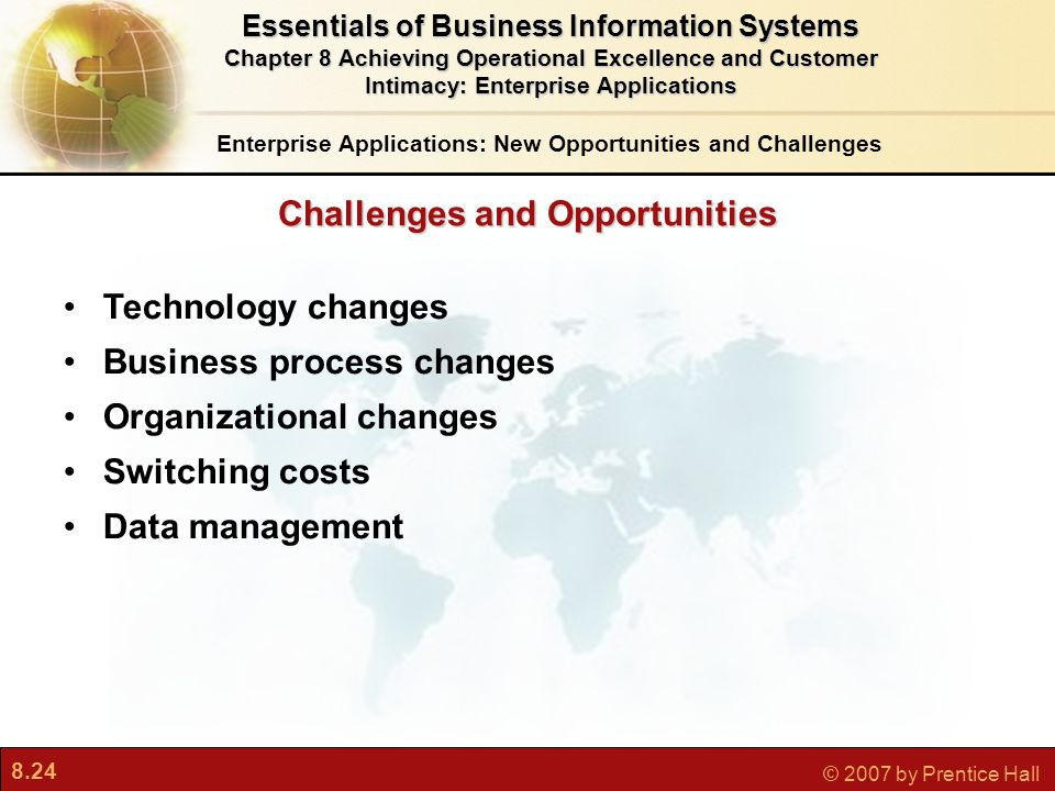 8.24 © 2007 by Prentice Hall Challenges and Opportunities Technology changes Business process changes Organizational changes Switching costs Data management Enterprise Applications: New Opportunities and Challenges Essentials of Business Information Systems Chapter 8 Achieving Operational Excellence and Customer Intimacy: Enterprise Applications