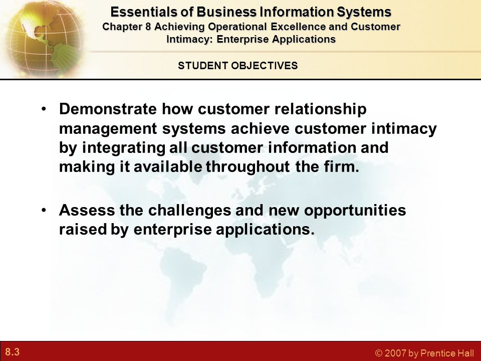 8.3 © 2007 by Prentice Hall STUDENT OBJECTIVES Demonstrate how customer relationship management systems achieve customer intimacy by integrating all customer information and making it available throughout the firm.