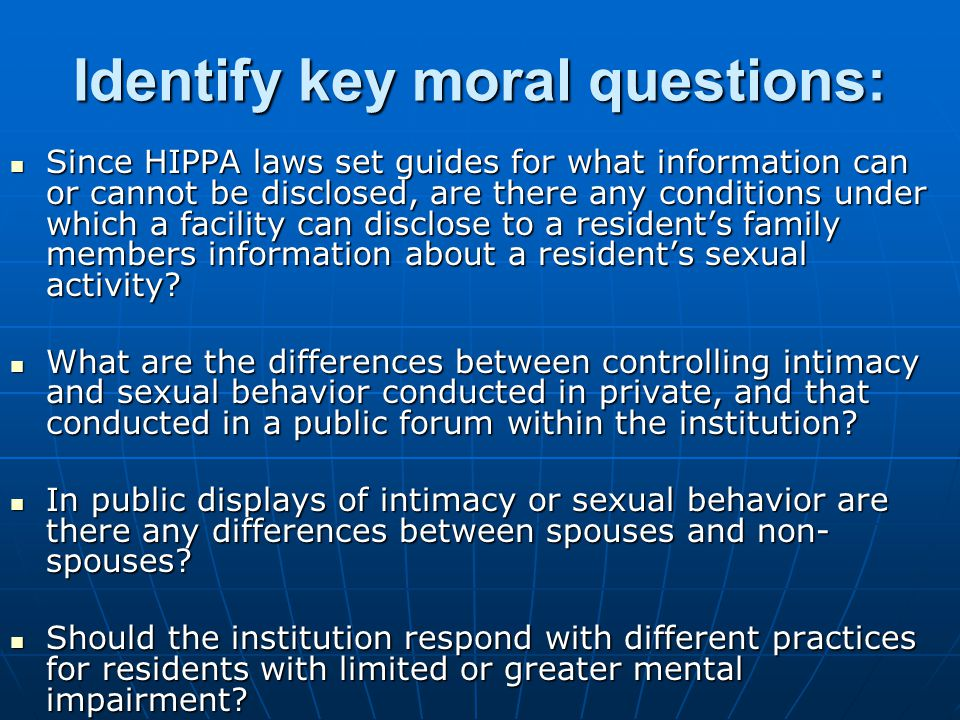 Identify key moral questions: Since HIPPA laws set guides for what information can or cannot be disclosed, are there any conditions under which a facility can disclose to a resident's family members information about a resident's sexual activity.