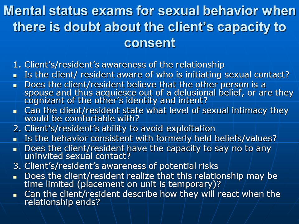 Mental status exams for sexual behavior when there is doubt about the client's capacity to consent 1.
