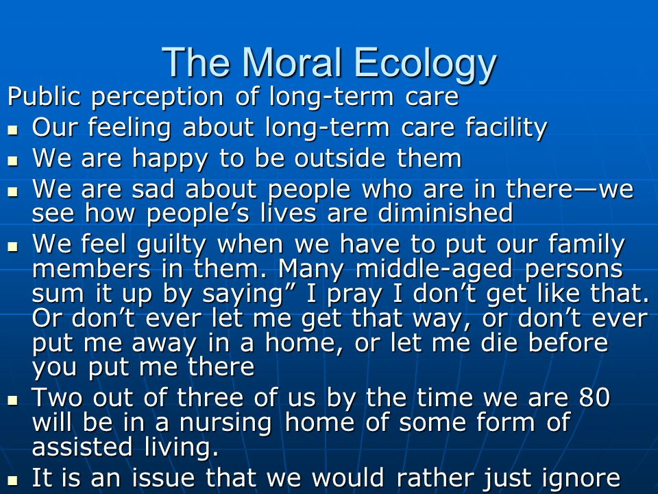 The Moral Ecology Public perception of long-term care Our feeling about long-term care facility Our feeling about long-term care facility We are happy to be outside them We are happy to be outside them We are sad about people who are in there—we see how people's lives are diminished We are sad about people who are in there—we see how people's lives are diminished We feel guilty when we have to put our family members in them.