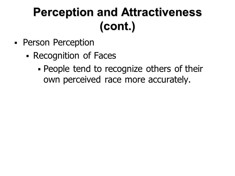 Perception and Attractiveness (cont.)  Person Perception  Recognition of Faces  People tend to recognize others of their own perceived race more accurately.