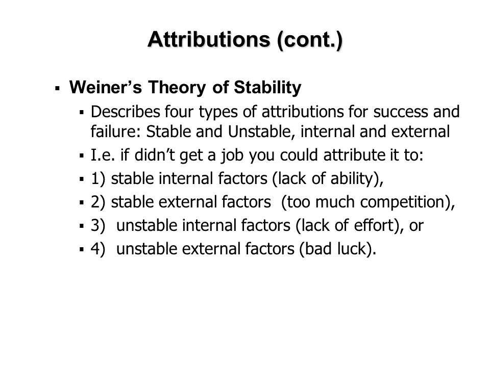 Attributions (cont.)  Weiner's Theory of Stability  Describes four types of attributions for success and failure: Stable and Unstable, internal and external  I.e.