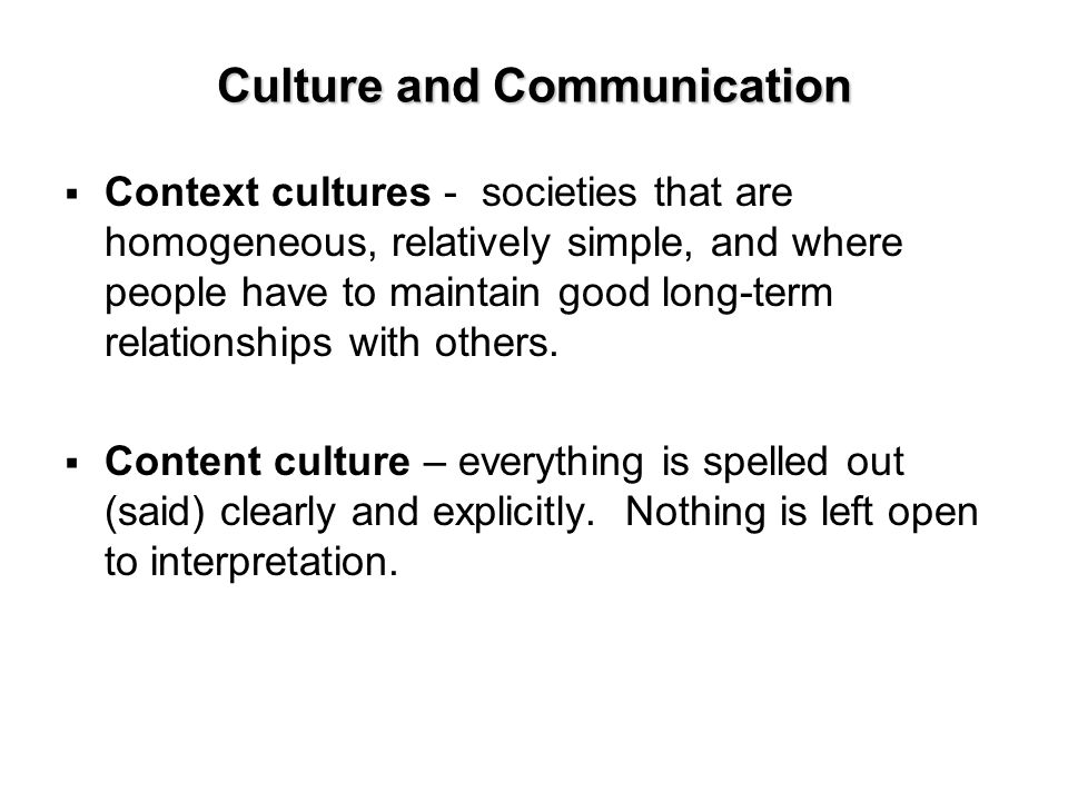 Culture and Communication  Context cultures - societies that are homogeneous, relatively simple, and where people have to maintain good long-term relationships with others.