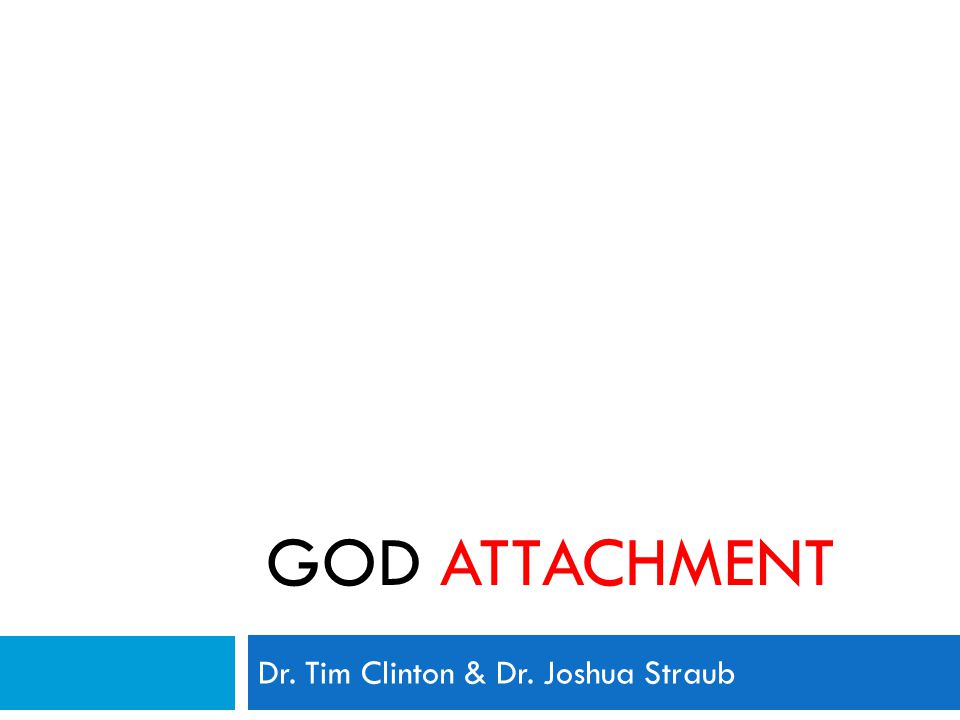 GOD ATTACHMENT Dr. Tim Clinton & Dr. Joshua Straub