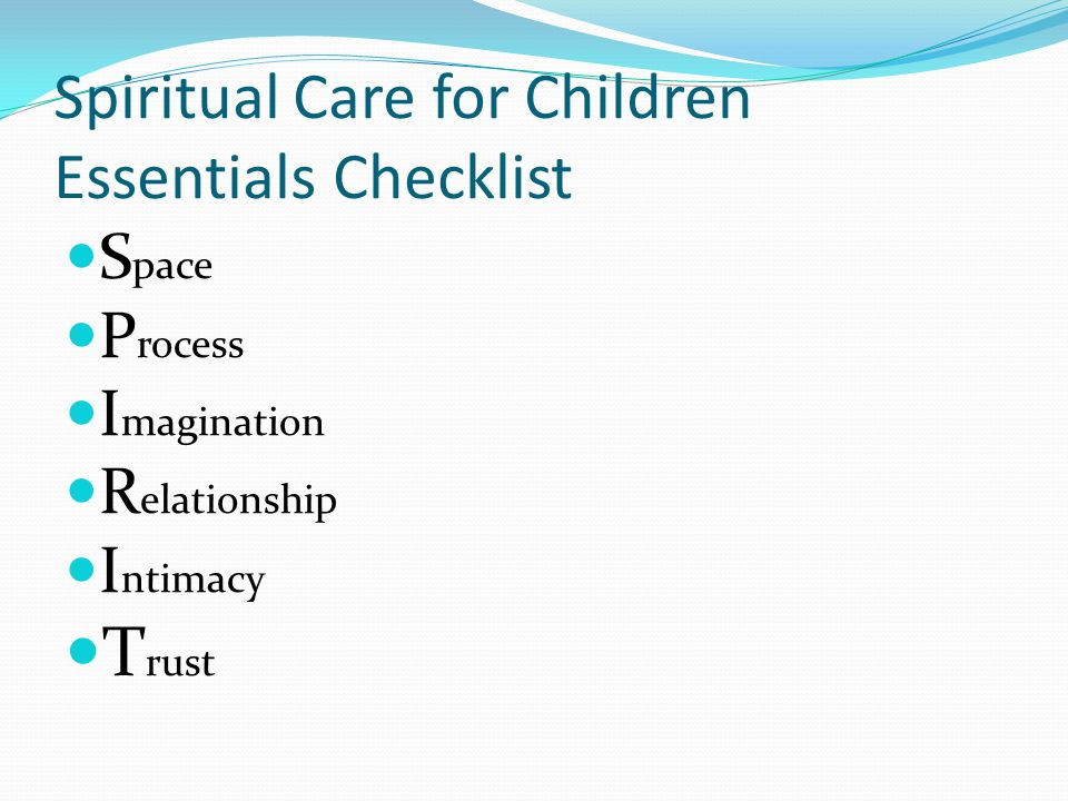 Spiritual Care for Children Essentials Checklist S pace P rocess I magination R elationship I ntimacy T rust