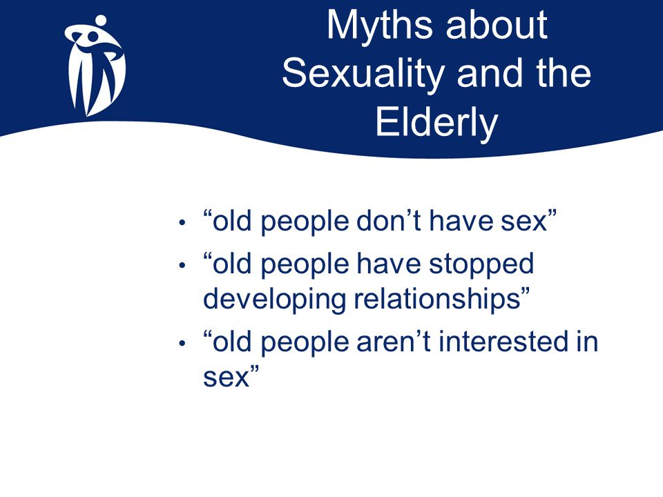 "Myths about Sexuality and the Elderly ""old people don't have sex"" ""old people have stopped developing relationships"" ""old people aren't interested in"