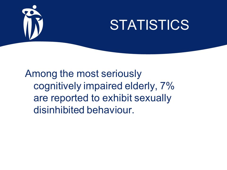 STATISTICS Among the most seriously cognitively impaired elderly, 7% are reported to exhibit sexually disinhibited behaviour.
