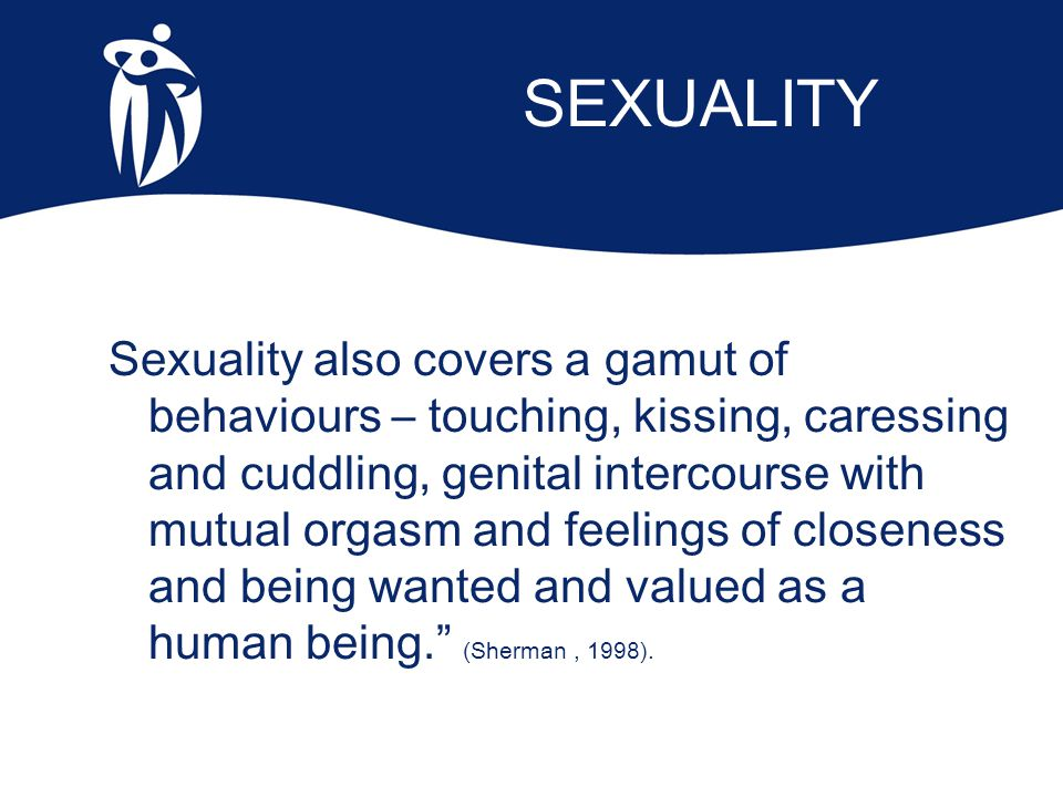 SEXUALITY Sexuality also covers a gamut of behaviours – touching, kissing, caressing and cuddling, genital intercourse with mutual orgasm and feelings