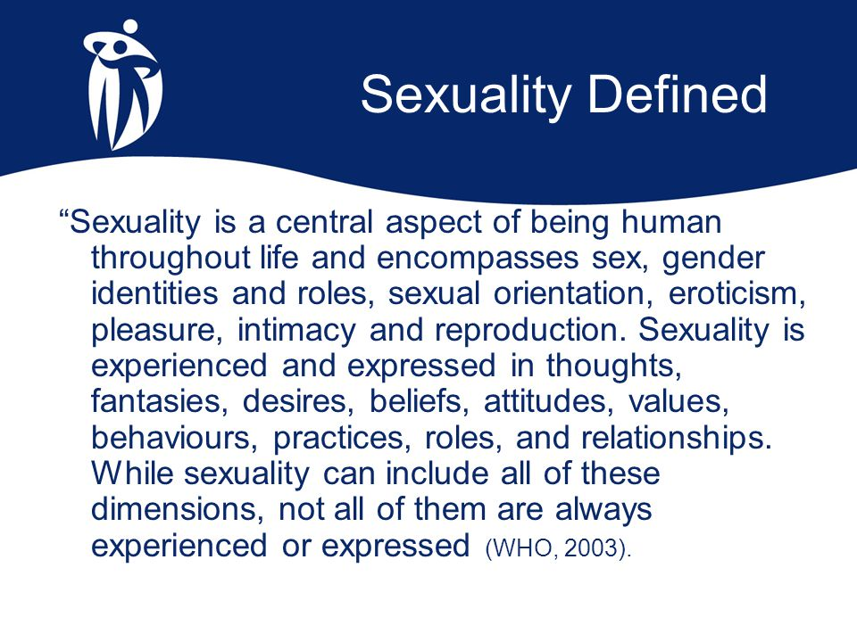 "Sexuality Defined ""Sexuality is a central aspect of being human throughout life and encompasses sex, gender identities and roles, sexual orientation,"