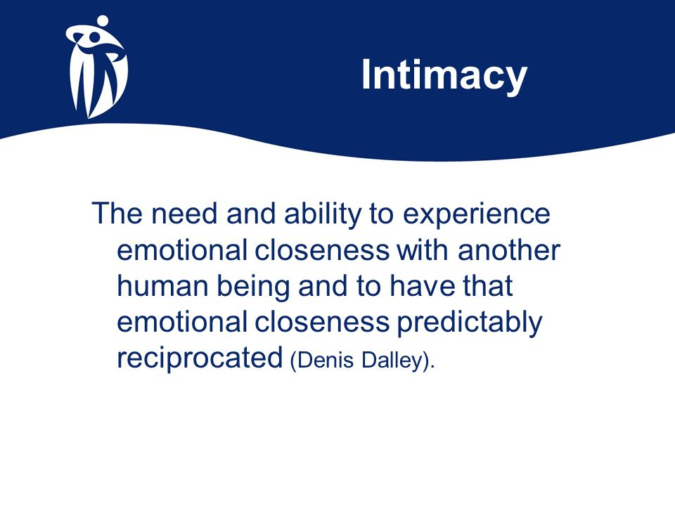 Intimacy The need and ability to experience emotional closeness with another human being and to have that emotional closeness predictably reciprocated