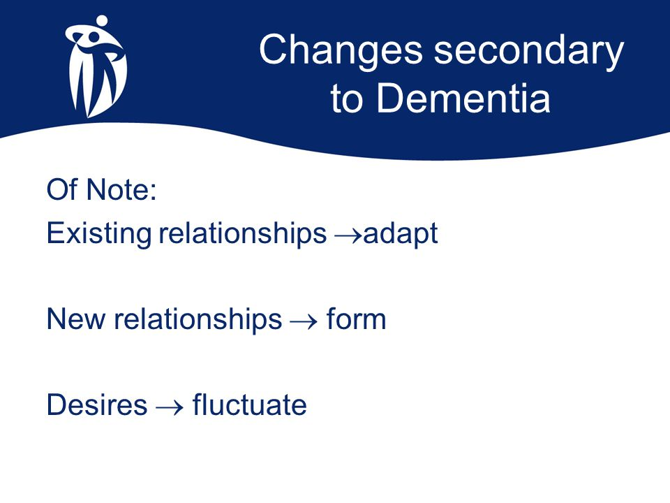 Changes secondary to Dementia Of Note: Existing relationships  adapt New relationships  form Desires  fluctuate
