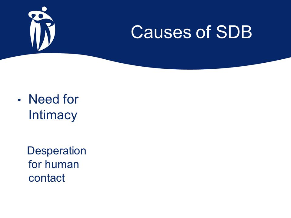 Causes of SDB Need for Intimacy Desperation for human contact