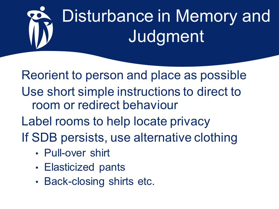 Disturbance in Memory and Judgment Reorient to person and place as possible Use short simple instructions to direct to room or redirect behaviour Labe