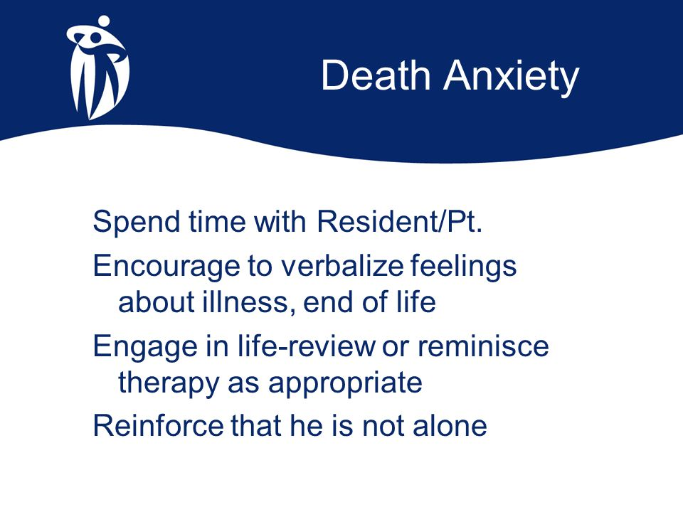Death Anxiety Spend time with Resident/Pt. Encourage to verbalize feelings about illness, end of life Engage in life-review or reminisce therapy as ap