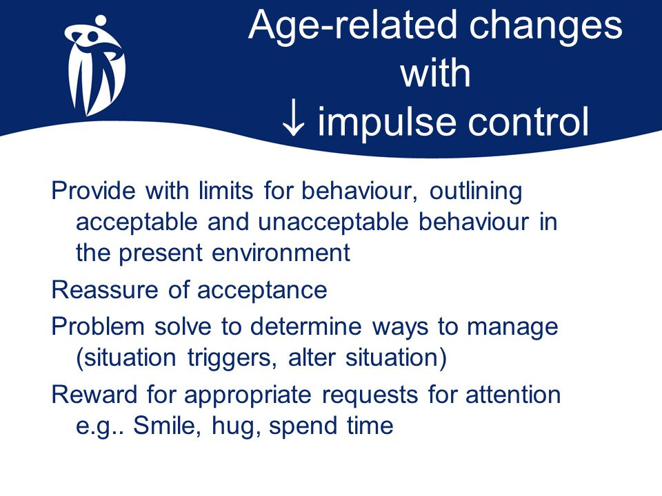 Age-related changes with  impulse control Provide with limits for behaviour, outlining acceptable and unacceptable behaviour in the present environme