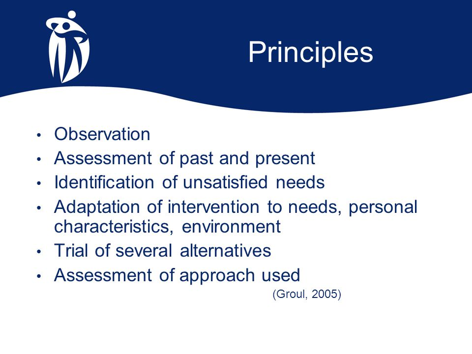 Principles Observation Assessment of past and present Identification of unsatisfied needs Adaptation of intervention to needs, personal characteristic