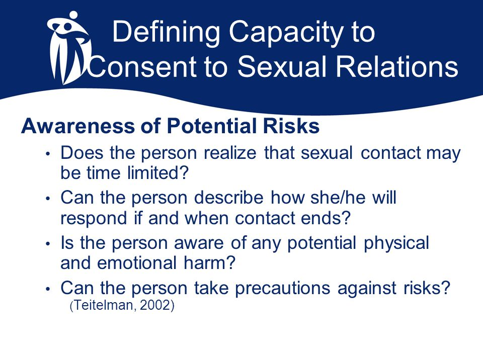 Defining Capacity to Consent to Sexual Relations Awareness of Potential Risks Does the person realize that sexual contact may be time limited? Can the