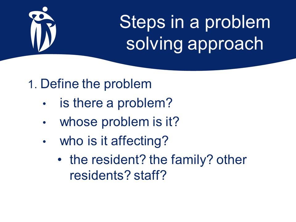 Steps in a problem solving approach 1. Define the problem is there a problem? whose problem is it? who is it affecting? the resident? the family? othe
