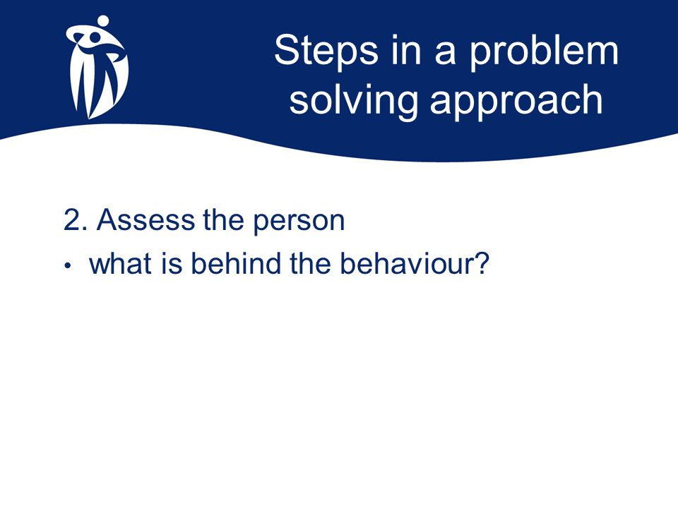 Steps in a problem solving approach 2. Assess the person what is behind the behaviour?