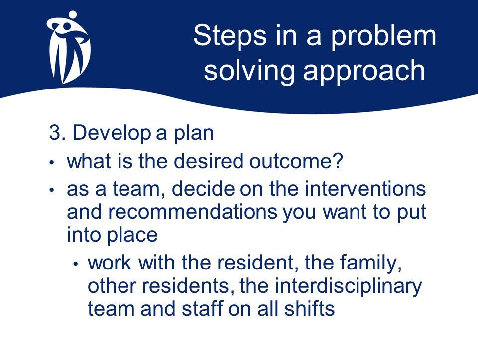 Steps in a problem solving approach 3. Develop a plan what is the desired outcome? as a team, decide on the interventions and recommendations you want