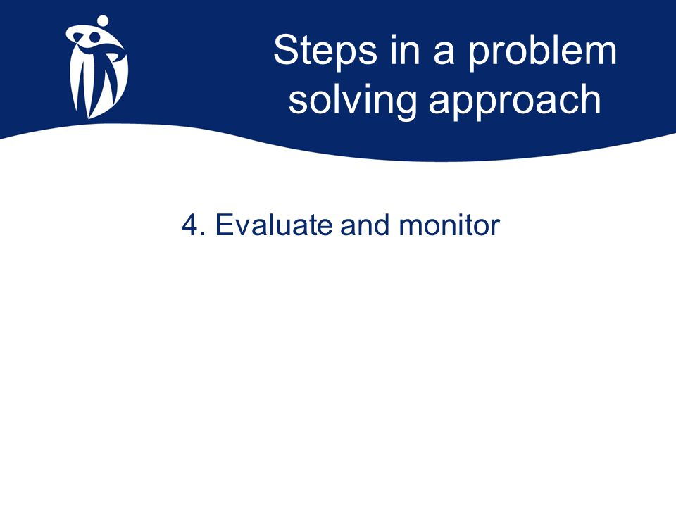 Steps in a problem solving approach 4. Evaluate and monitor