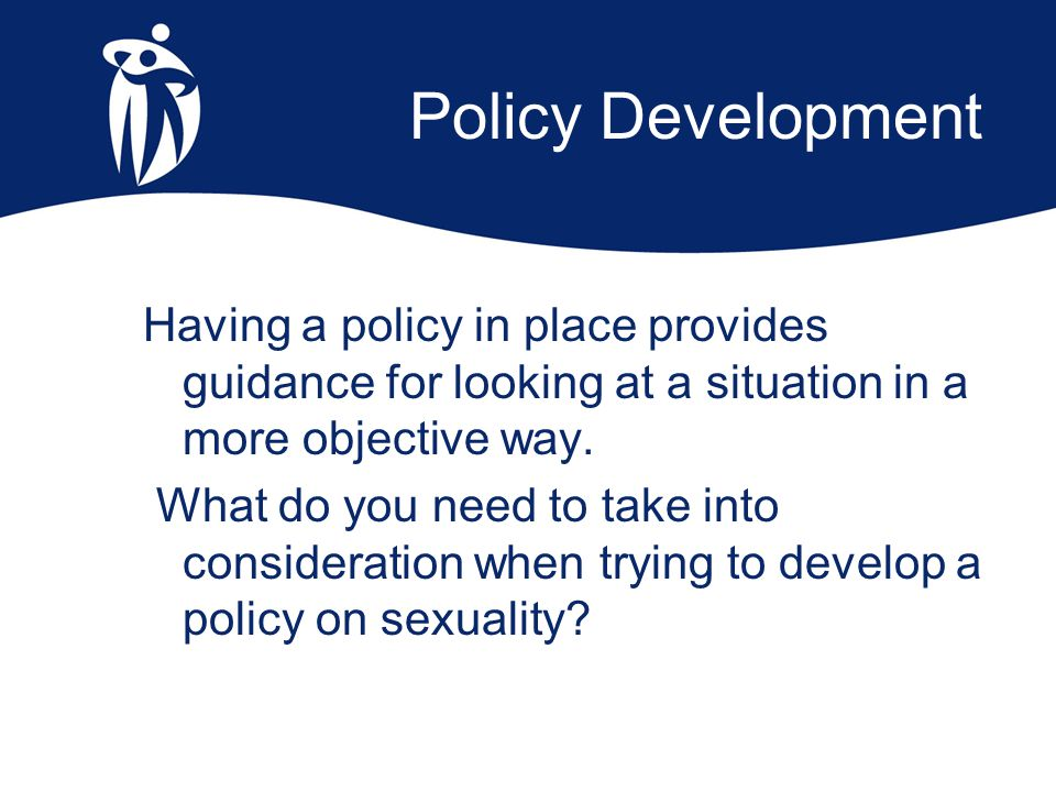Policy Development Having a policy in place provides guidance for looking at a situation in a more objective way. What do you need to take into consid