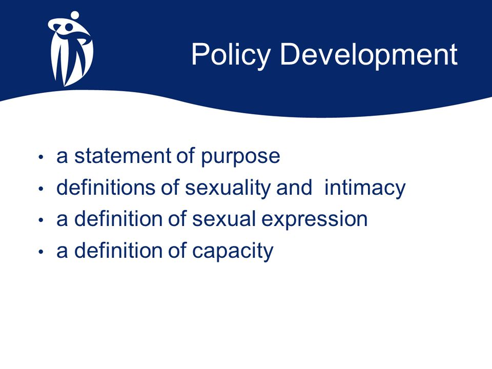 Policy Development a statement of purpose definitions of sexuality and intimacy a definition of sexual expression a definition of capacity