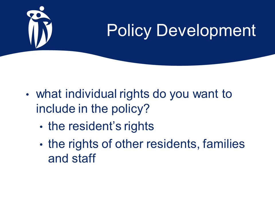 Policy Development what individual rights do you want to include in the policy? the resident's rights the rights of other residents, families and staf