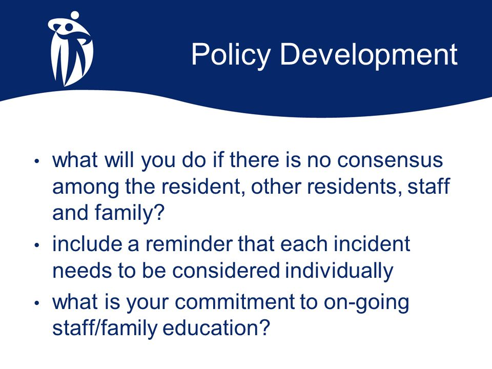Policy Development what will you do if there is no consensus among the resident, other residents, staff and family? include a reminder that each incid