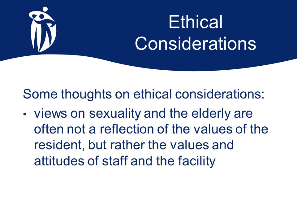 Ethical Considerations Some thoughts on ethical considerations: views on sexuality and the elderly are often not a reflection of the values of the res