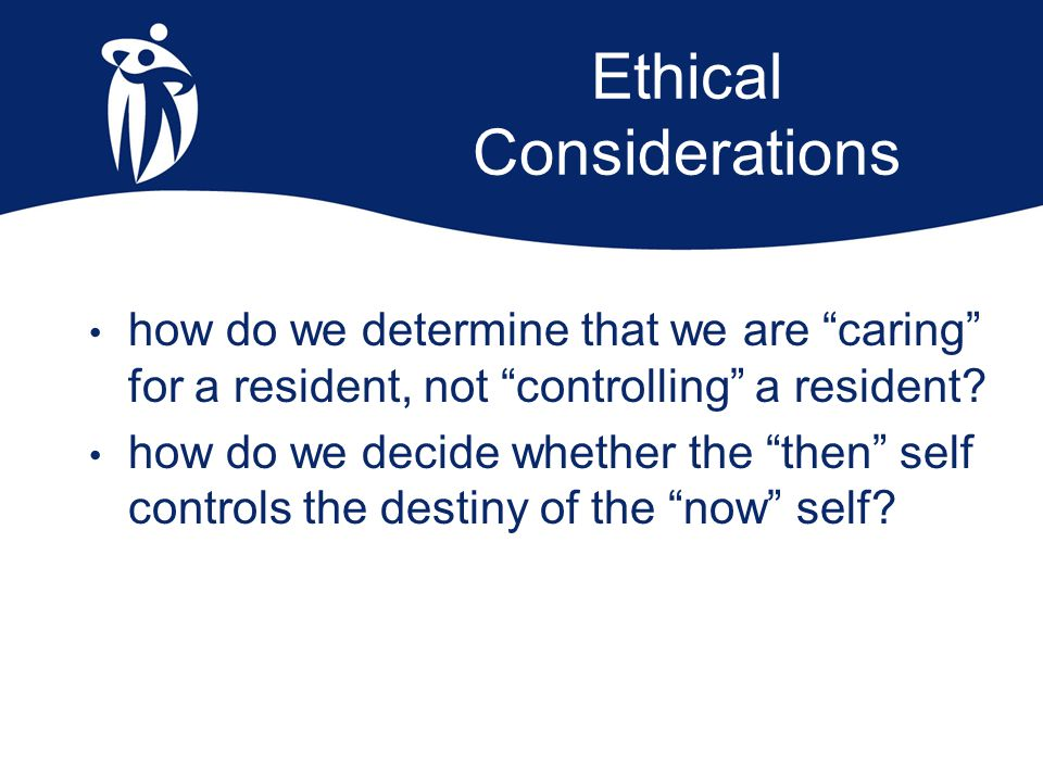 "Ethical Considerations how do we determine that we are ""caring"" for a resident, not ""controlling"" a resident? how do we decide whether the ""then"" self"