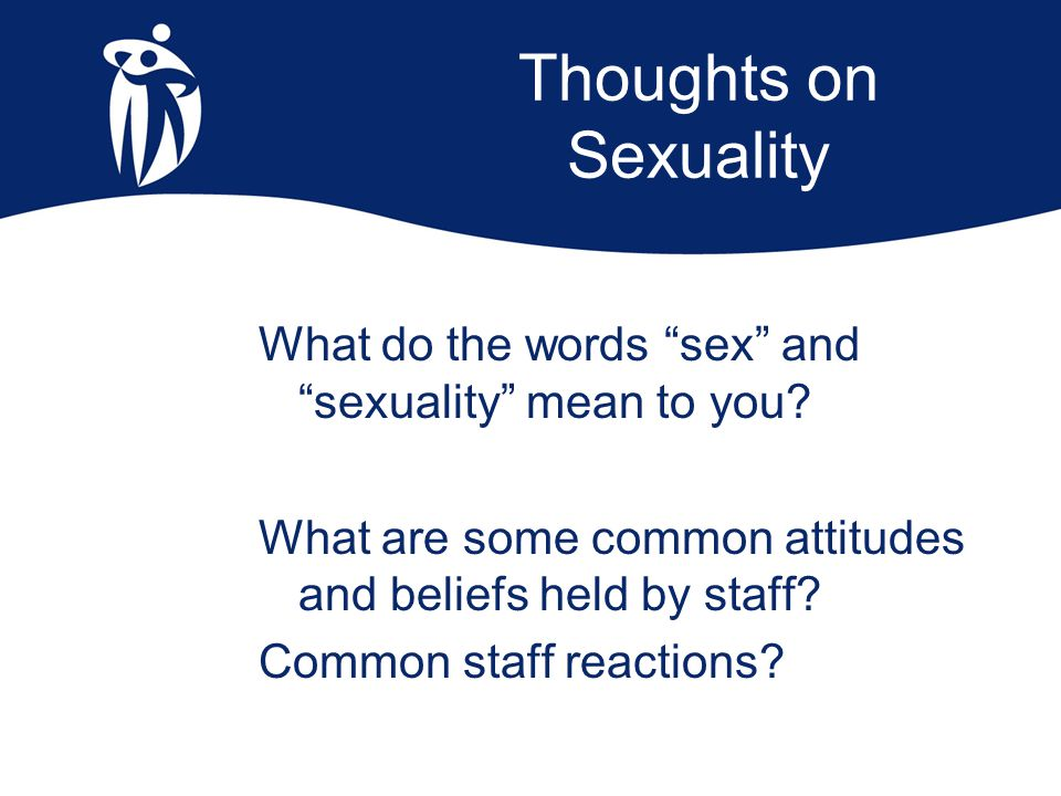 Staff attitudes residents aren't interested in sex sexual behaviours are a problem not an expression of a need staff are uncomfortable with displays of affection/sexual behaviours staff become paternalistic
